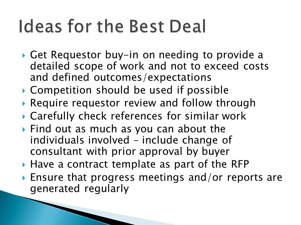  Get Requestor buy-in on needing to provide a detailed scope of work and not to exceed costs and defined outcomes/expectations  Competition should be used if possible  Require requestor review and follow through  Carefully check references for similar work  Find out as much as you can about the individuals involved – include change of consultant with prior approval by buyer  Have a contract template as part of the RFP  Ensure that progress meetings and/or reports are generated regularly