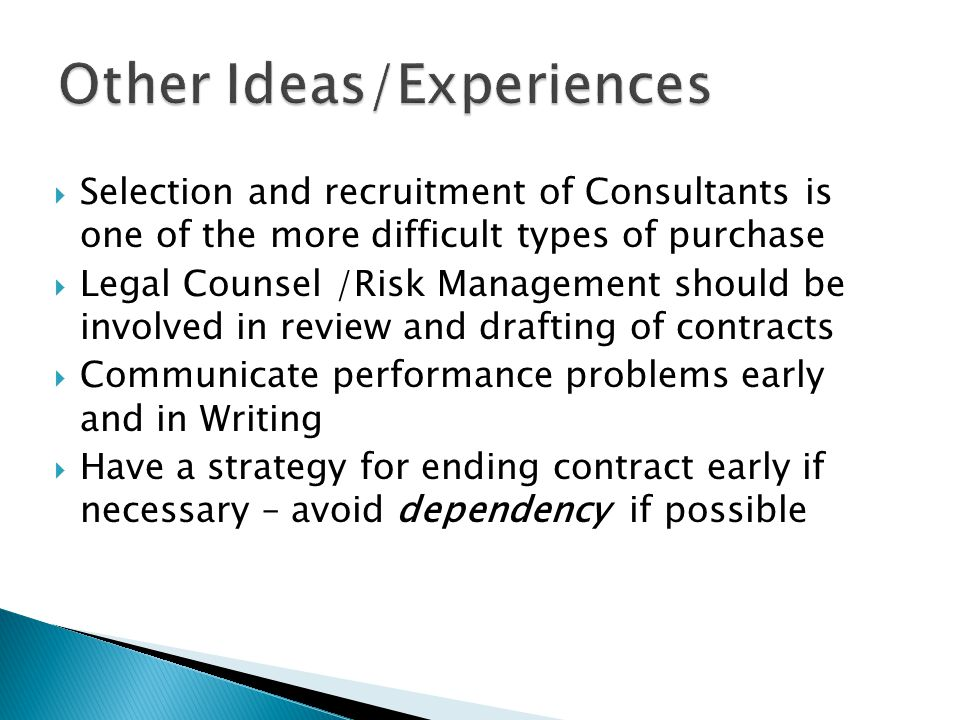  Selection and recruitment of Consultants is one of the more difficult types of purchase  Legal Counsel /Risk Management should be involved in review and drafting of contracts  Communicate performance problems early and in Writing  Have a strategy for ending contract early if necessary – avoid dependency if possible