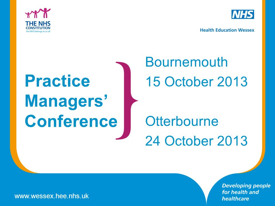 www.wessex.hee.nhs.uk Practice Managers' Conference Bournemouth 15 October 2013 Otterbourne 24 October 2013