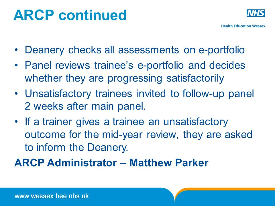 www.wessex.hee.nhs.uk ARCP continued Deanery checks all assessments on e-portfolio Panel reviews trainee's e-portfolio and decides whether they are progressing satisfactorily Unsatisfactory trainees invited to follow-up panel 2 weeks after main panel.