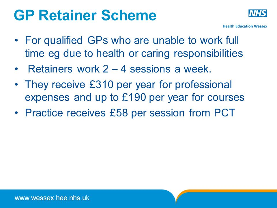 www.wessex.hee.nhs.uk GP Retainer Scheme For qualified GPs who are unable to work full time eg due to health or caring responsibilities Retainers work 2 – 4 sessions a week.