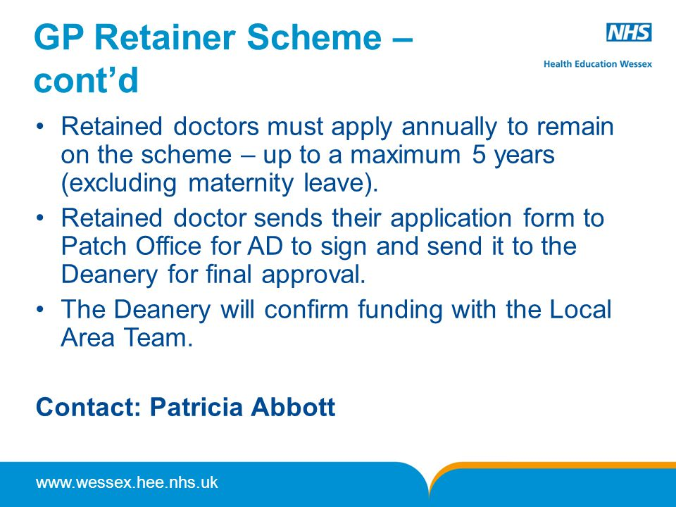 www.wessex.hee.nhs.uk GP Retainer Scheme – cont'd Retained doctors must apply annually to remain on the scheme – up to a maximum 5 years (excluding maternity leave).