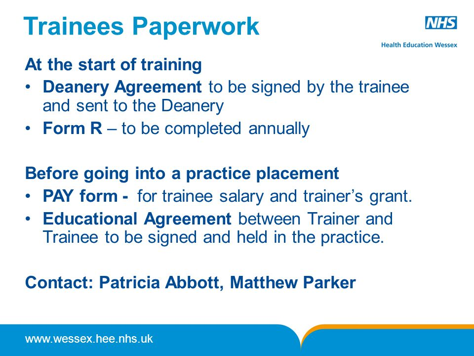 www.wessex.hee.nhs.uk Trainees Paperwork At the start of training Deanery Agreement to be signed by the trainee and sent to the Deanery Form R – to be completed annually Before going into a practice placement PAY form - for trainee salary and trainer's grant.