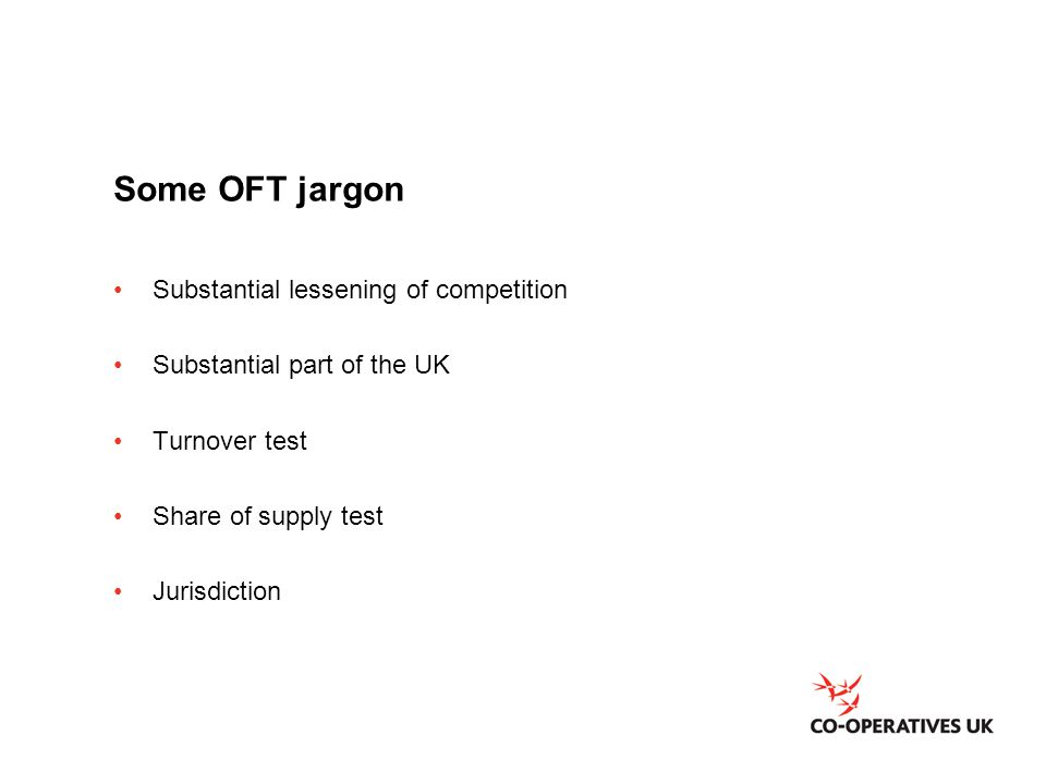 Some OFT jargon Substantial lessening of competition Substantial part of the UK Turnover test Share of supply test Jurisdiction