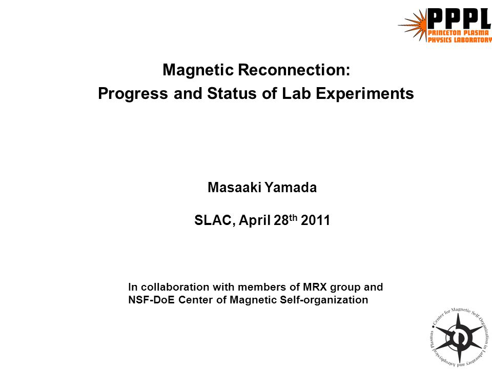 Magnetic Reconnection: Progress and Status of Lab Experiments In collaboration with members of MRX group and NSF-DoE Center of Magnetic Self-organization Masaaki Yamada SLAC, April 28 th 2011