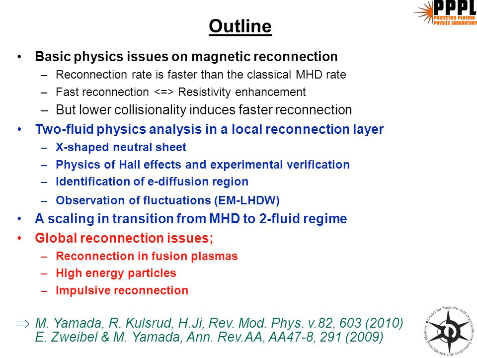 Outline Basic physics issues on magnetic reconnection –Reconnection rate is faster than the classical MHD rate –Fast reconnection Resistivity enhancement –But lower collisionality induces faster reconnection Two-fluid physics analysis in a local reconnection layer –X-shaped neutral sheet –Physics of Hall effects and experimental verification –Identification of e-diffusion region –Observation of fluctuations (EM-LHDW) A scaling in transition from MHD to 2-fluid regime Global reconnection issues; –Reconnection in fusion plasmas –High energy particles –Impulsive reconnection  M.