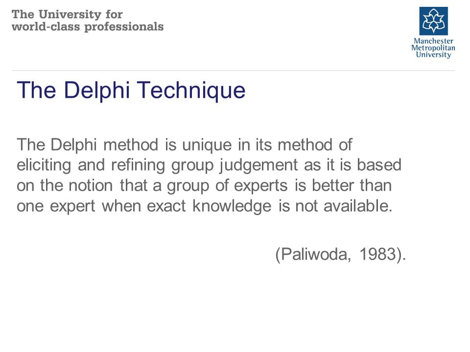 The Delphi Technique The Delphi method is unique in its method of eliciting and refining group judgement as it is based on the notion that a group of experts is better than one expert when exact knowledge is not available.