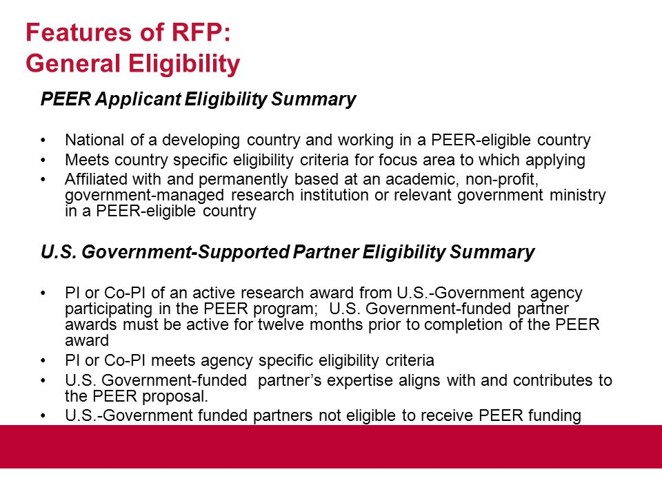 PEER Applicant Eligibility Summary National of a developing country and working in a PEER-eligible country Meets country specific eligibility criteria for focus area to which applying Affiliated with and permanently based at an academic, non-profit, government-managed research institution or relevant government ministry in a PEER-eligible country U.S.