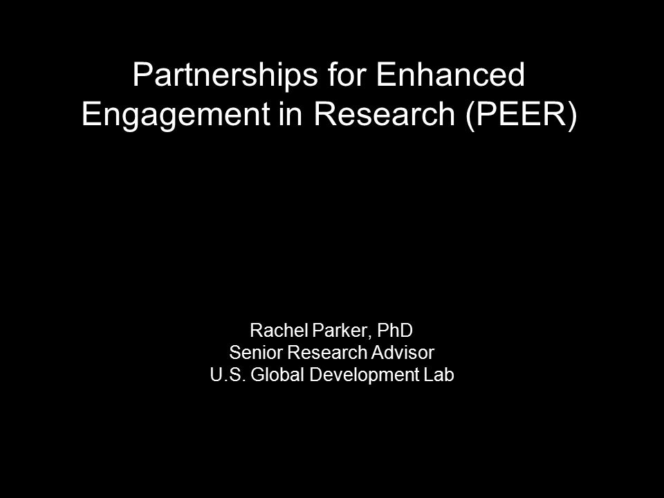Partnerships for Enhanced Engagement in Research (PEER) Rachel Parker, PhD Senior Research Advisor U.S.