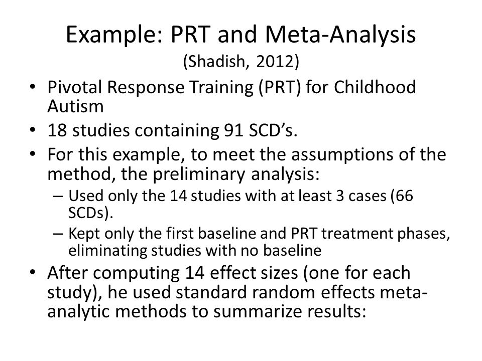 Example: PRT and Meta-Analysis (Shadish, 2012) Pivotal Response Training (PRT) for Childhood Autism 18 studies containing 91 SCD's. For this example,