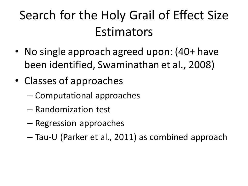 Search for the Holy Grail of Effect Size Estimators No single approach agreed upon: (40+ have been identified, Swaminathan et al., 2008) Classes of approaches – Computational approaches – Randomization test – Regression approaches – Tau-U (Parker et al., 2011) as combined approach