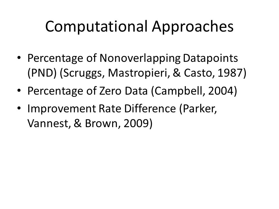 Computational Approaches Percentage of Nonoverlapping Datapoints (PND) (Scruggs, Mastropieri, & Casto, 1987) Percentage of Zero Data (Campbell, 2004) Improvement Rate Difference (Parker, Vannest, & Brown, 2009)
