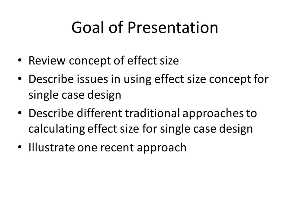Goal of Presentation Review concept of effect size Describe issues in using effect size concept for single case design Describe different traditional approaches to calculating effect size for single case design Illustrate one recent approach