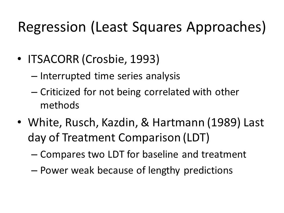 Regression (Least Squares Approaches) ITSACORR (Crosbie, 1993) – Interrupted time series analysis – Criticized for not being correlated with other methods White, Rusch, Kazdin, & Hartmann (1989) Last day of Treatment Comparison (LDT) – Compares two LDT for baseline and treatment – Power weak because of lengthy predictions