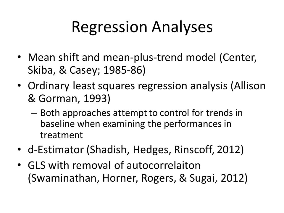 Regression Analyses Mean shift and mean-plus-trend model (Center, Skiba, & Casey; 1985-86) Ordinary least squares regression analysis (Allison & Gorman, 1993) – Both approaches attempt to control for trends in baseline when examining the performances in treatment d-Estimator (Shadish, Hedges, Rinscoff, 2012) GLS with removal of autocorrelaiton (Swaminathan, Horner, Rogers, & Sugai, 2012)