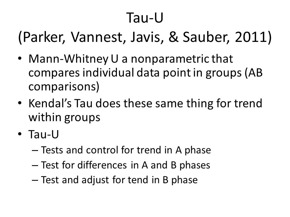 Tau-U (Parker, Vannest, Javis, & Sauber, 2011) Mann-Whitney U a nonparametric that compares individual data point in groups (AB comparisons) Kendal's Tau does these same thing for trend within groups Tau-U – Tests and control for trend in A phase – Test for differences in A and B phases – Test and adjust for tend in B phase