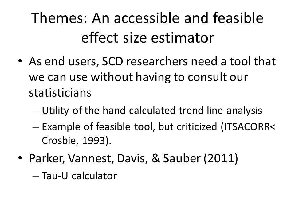 Themes: An accessible and feasible effect size estimator As end users, SCD researchers need a tool that we can use without having to consult our statisticians – Utility of the hand calculated trend line analysis – Example of feasible tool, but criticized (ITSACORR< Crosbie, 1993).