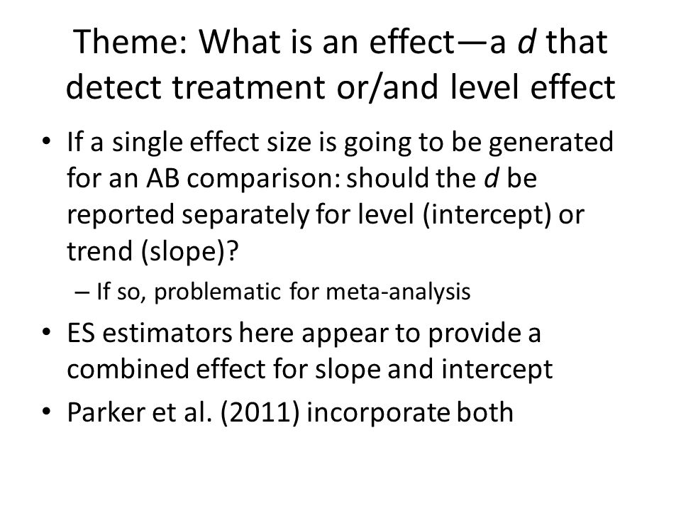 Theme: What is an effect—a d that detect treatment or/and level effect If a single effect size is going to be generated for an AB comparison: should the d be reported separately for level (intercept) or trend (slope).
