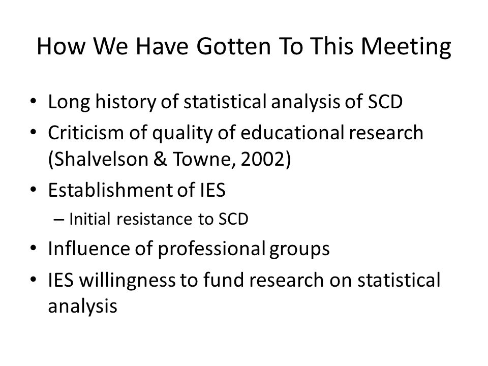 How We Have Gotten To This Meeting Long history of statistical analysis of SCD Criticism of quality of educational research (Shalvelson & Towne, 2002) Establishment of IES – Initial resistance to SCD Influence of professional groups IES willingness to fund research on statistical analysis
