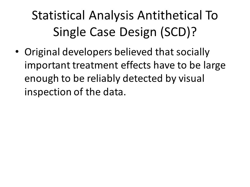 Statistical Analysis Antithetical To Single Case Design (SCD)? Original developers believed that socially important treatment effects have to be large