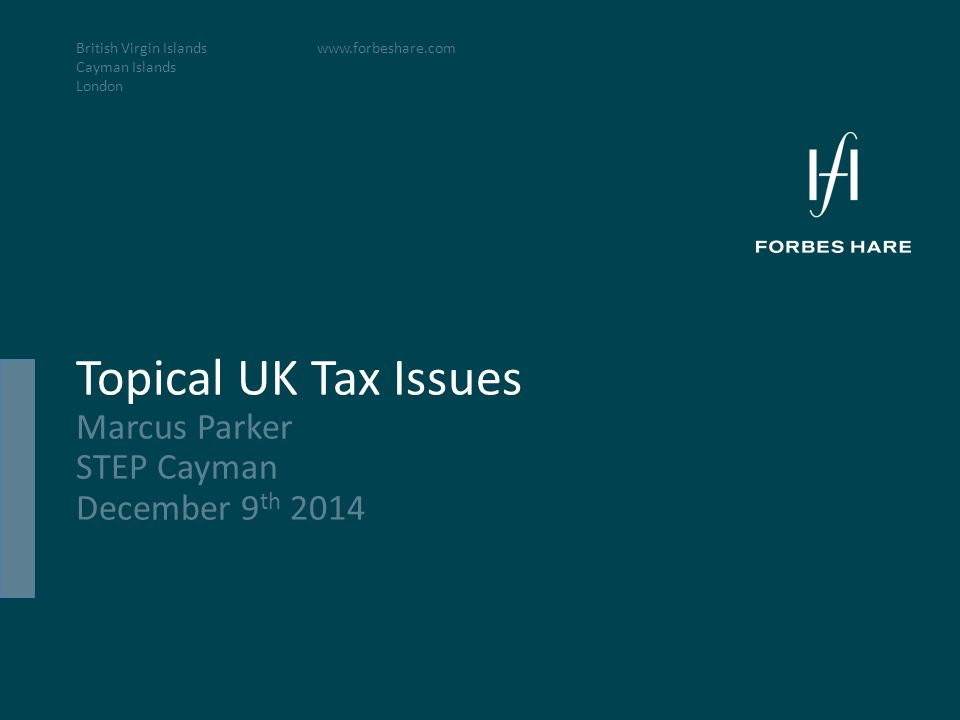 British Virgin Islands Cayman Islands London www.forbeshare.com Topical UK Tax Issues Marcus Parker STEP Cayman December 9 th 2014