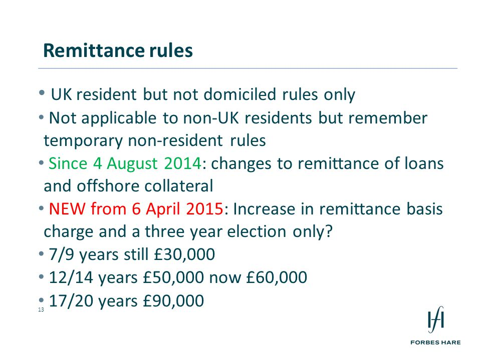 13 UK resident but not domiciled rules only Not applicable to non-UK residents but remember temporary non-resident rules Since 4 August 2014: changes to remittance of loans and offshore collateral NEW from 6 April 2015: Increase in remittance basis charge and a three year election only.