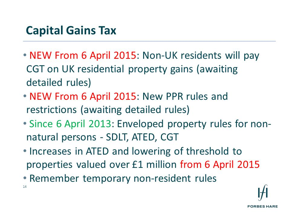 14 NEW From 6 April 2015: Non-UK residents will pay CGT on UK residential property gains (awaiting detailed rules) NEW From 6 April 2015: New PPR rules and restrictions (awaiting detailed rules) Since 6 April 2013: Enveloped property rules for non- natural persons - SDLT, ATED, CGT Increases in ATED and lowering of threshold to properties valued over £1 million from 6 April 2015 Remember temporary non-resident rules Capital Gains Tax