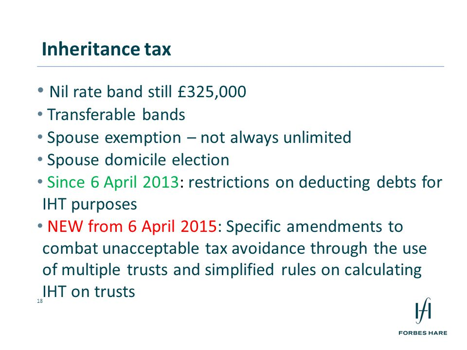 18 Nil rate band still £325,000 Transferable bands Spouse exemption – not always unlimited Spouse domicile election Since 6 April 2013: restrictions on deducting debts for IHT purposes NEW from 6 April 2015: Specific amendments to combat unacceptable tax avoidance through the use of multiple trusts and simplified rules on calculating IHT on trusts Inheritance tax