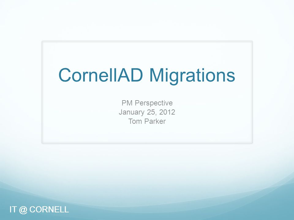 IT @ CORNELL CornellAD Migrations PM Perspective January 25, 2012 Tom Parker IT @ CORNELL