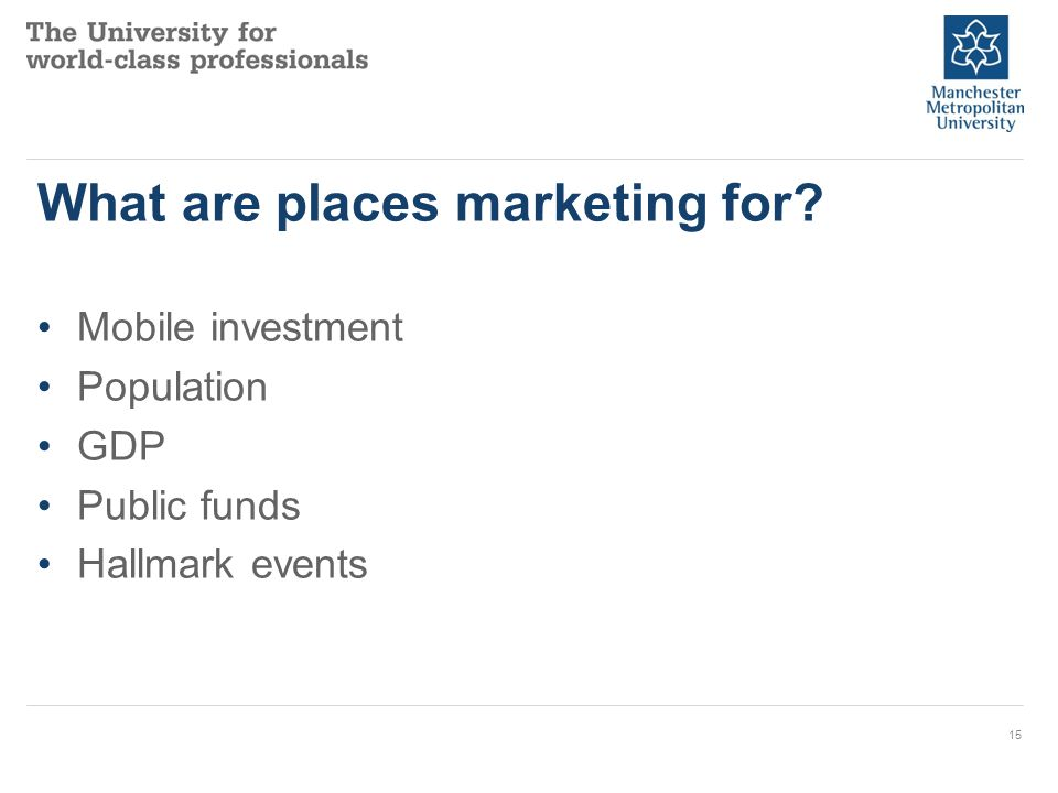 What are places marketing for? Mobile investment Population GDP Public funds Hallmark events 15