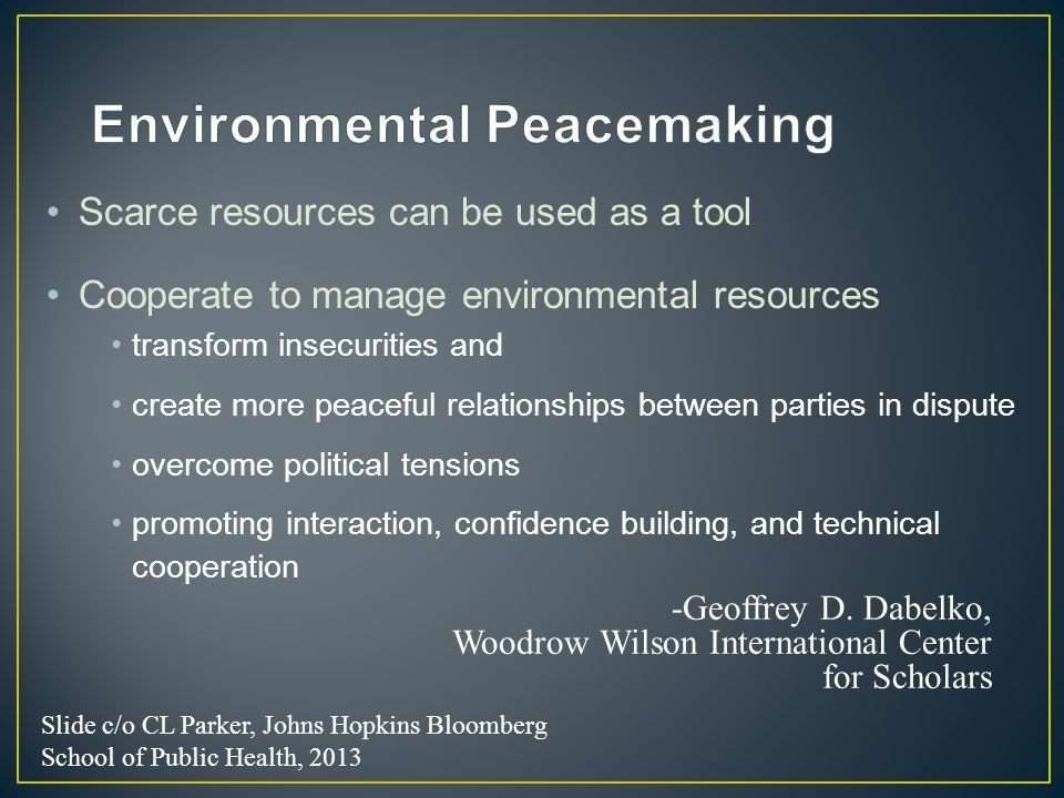 Scarce resources can be used as a tool Cooperate to manage environmental resources transform insecurities and create more peaceful relationships between parties in dispute overcome political tensions promoting interaction, confidence building, and technical cooperation -Geoffrey D.