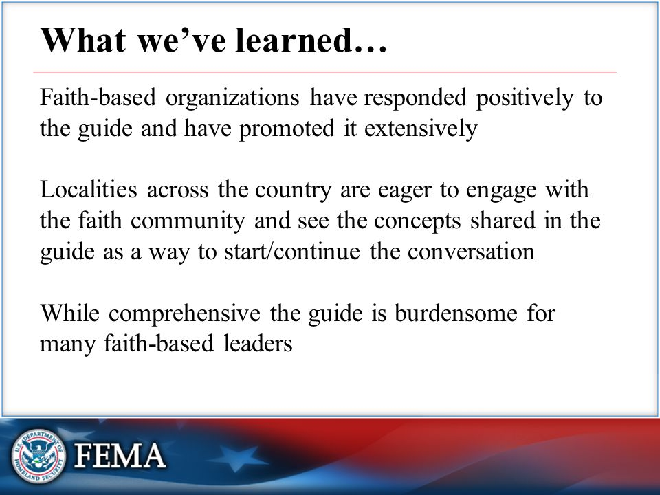 14 What we've learned… Faith-based organizations have responded positively to the guide and have promoted it extensively Localities across the country are eager to engage with the faith community and see the concepts shared in the guide as a way to start/continue the conversation While comprehensive the guide is burdensome for many faith-based leaders