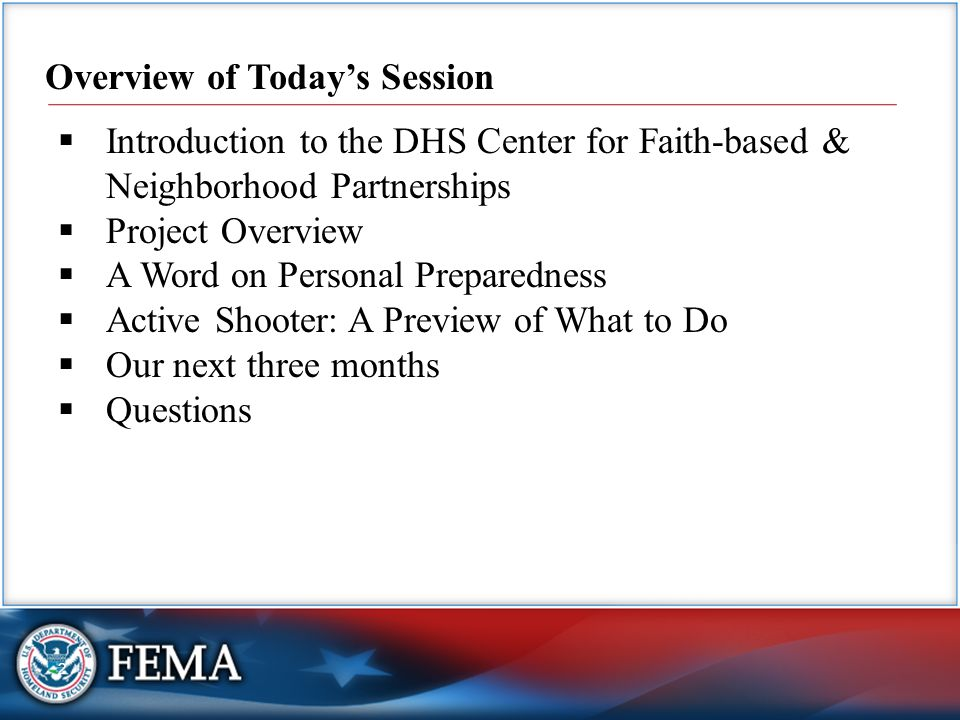 2 Overview of Today's Session  Introduction to the DHS Center for Faith-based & Neighborhood Partnerships  Project Overview  A Word on Personal Preparedness  Active Shooter: A Preview of What to Do  Our next three months  Questions