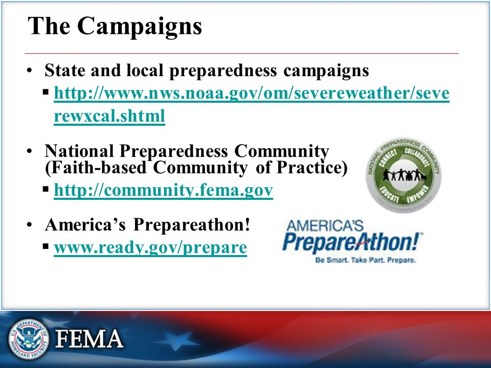 State and local preparedness campaigns  http://www.nws.noaa.gov/om/severeweather/seve rewxcal.shtml http://www.nws.noaa.gov/om/severeweather/seve rewxcal.shtml National Preparedness Community (Faith-based Community of Practice)  http://community.fema.gov http://community.fema.gov America's Prepareathon.