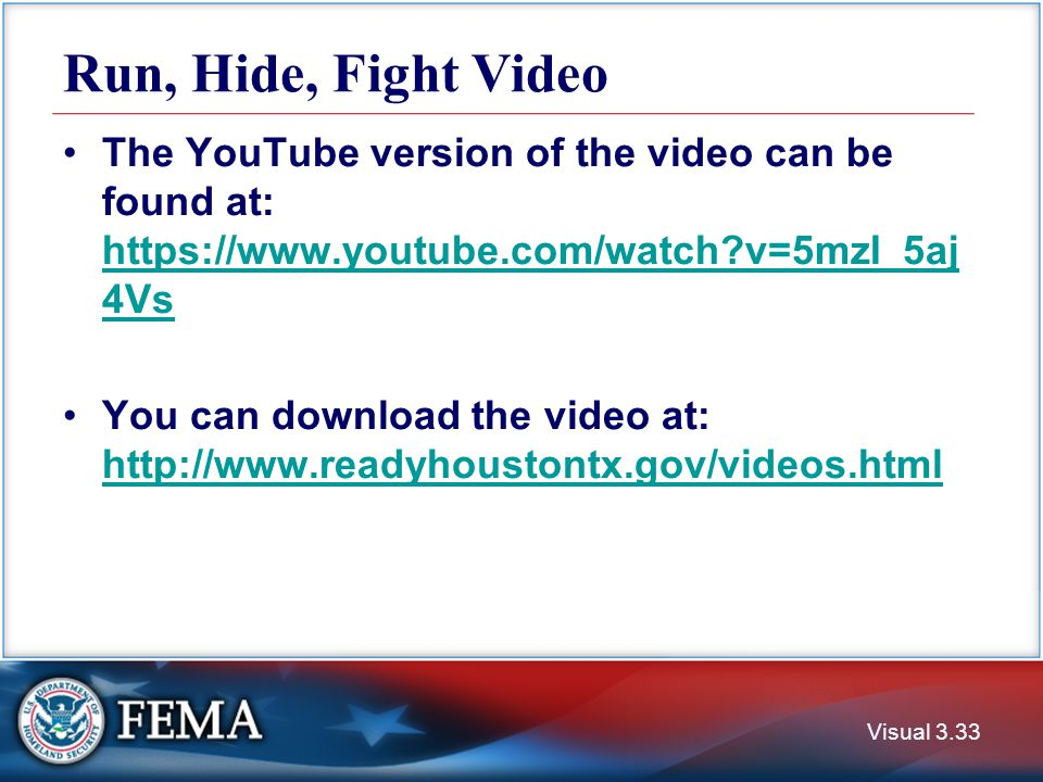 Run, Hide, Fight Video Visual 3.33 The YouTube version of the video can be found at: https://www.youtube.com/watch?v=5mzI_5aj 4Vs https://www.youtube.com/watch?v=5mzI_5aj 4Vs You can download the video at: http://www.readyhoustontx.gov/videos.html http://www.readyhoustontx.gov/videos.html