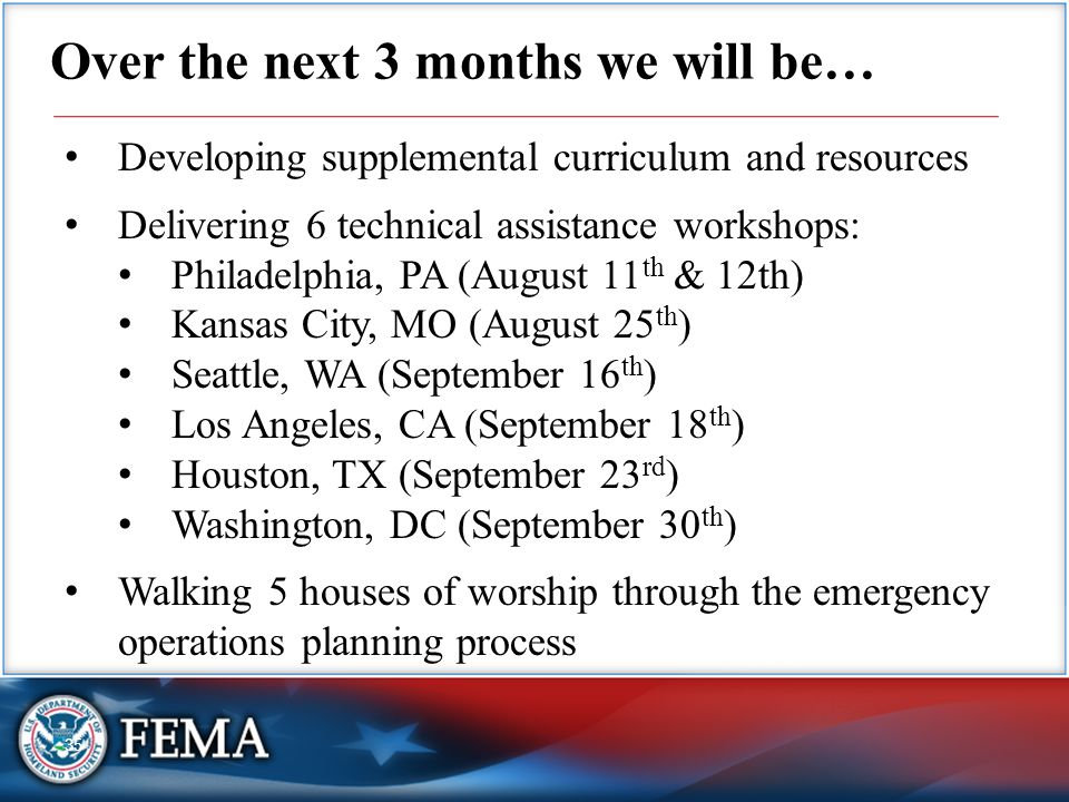 35 Over the next 3 months we will be… Developing supplemental curriculum and resources Delivering 6 technical assistance workshops: Philadelphia, PA (August 11 th & 12th) Kansas City, MO (August 25 th ) Seattle, WA (September 16 th ) Los Angeles, CA (September 18 th ) Houston, TX (September 23 rd ) Washington, DC (September 30 th ) Walking 5 houses of worship through the emergency operations planning process