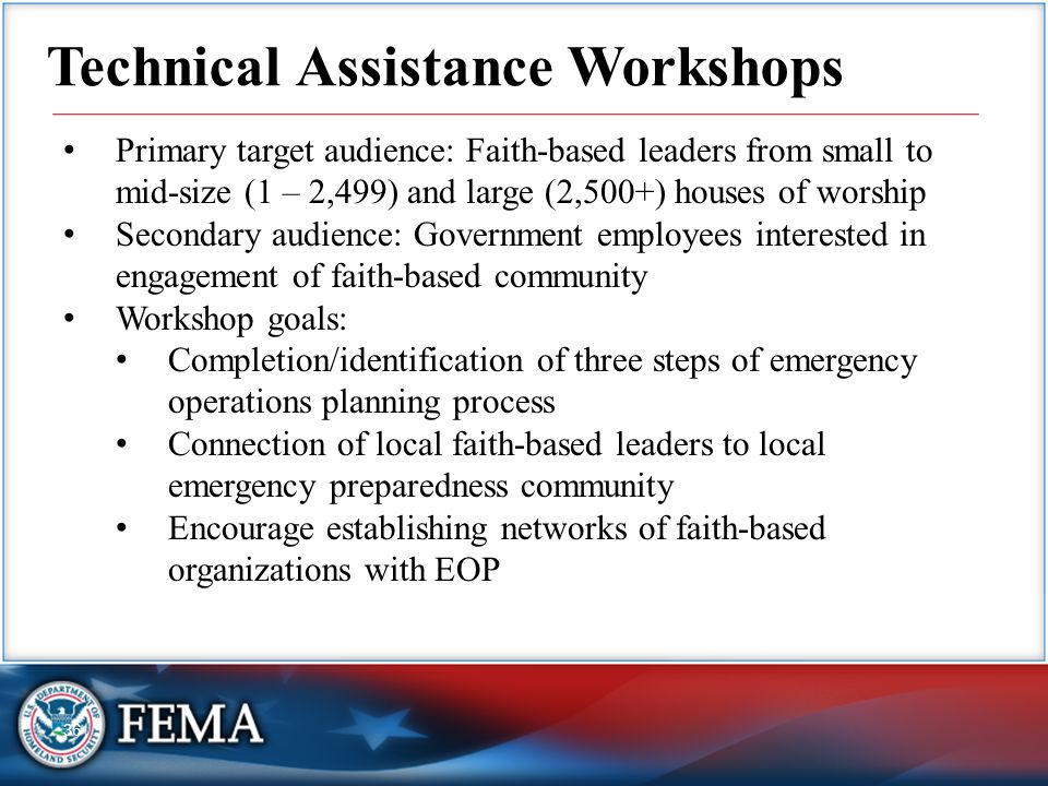 36 Technical Assistance Workshops Primary target audience: Faith-based leaders from small to mid-size (1 – 2,499) and large (2,500+) houses of worship Secondary audience: Government employees interested in engagement of faith-based community Workshop goals: Completion/identification of three steps of emergency operations planning process Connection of local faith-based leaders to local emergency preparedness community Encourage establishing networks of faith-based organizations with EOP