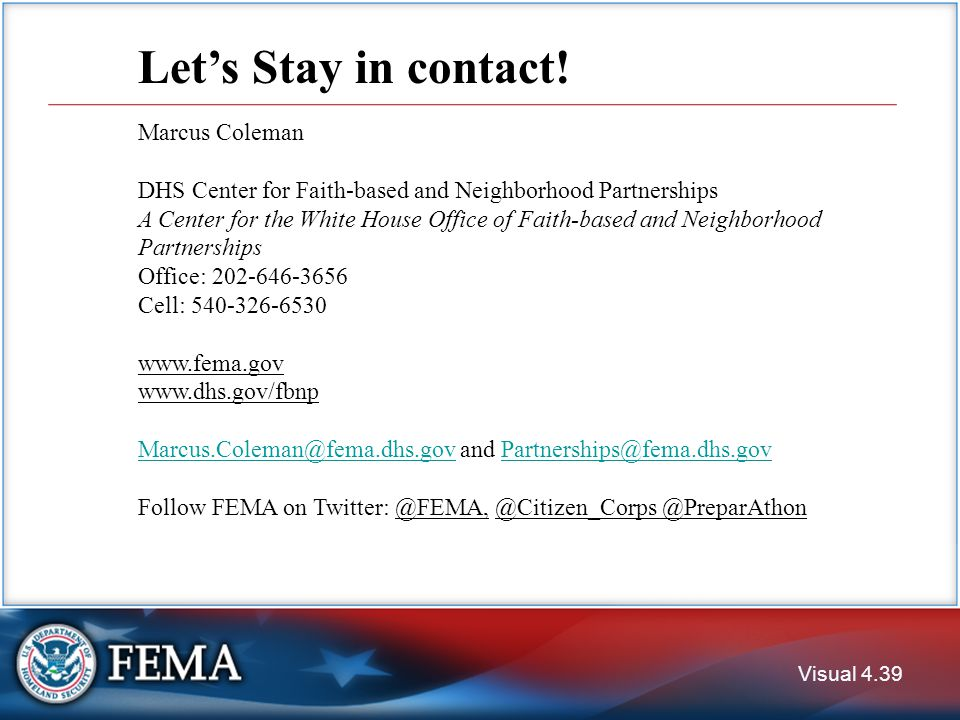 Visual 4.39 Marcus Coleman DHS Center for Faith-based and Neighborhood Partnerships A Center for the White House Office of Faith-based and Neighborhood Partnerships Office: 202-646-3656 Cell: 540-326-6530 www.fema.gov www.dhs.gov/fbnp Marcus.Coleman@fema.dhs.govMarcus.Coleman@fema.dhs.gov and Partnerships@fema.dhs.govPartnerships@fema.dhs.gov Follow FEMA on Twitter: @FEMA, @Citizen_Corps @PreparAthon Let's Stay in contact!