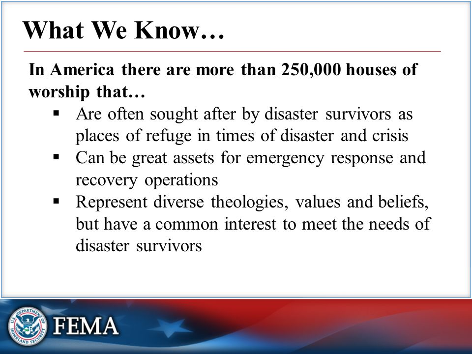 6 What We Know… In America there are more than 250,000 houses of worship that…  Are often sought after by disaster survivors as places of refuge in times of disaster and crisis  Can be great assets for emergency response and recovery operations  Represent diverse theologies, values and beliefs, but have a common interest to meet the needs of disaster survivors