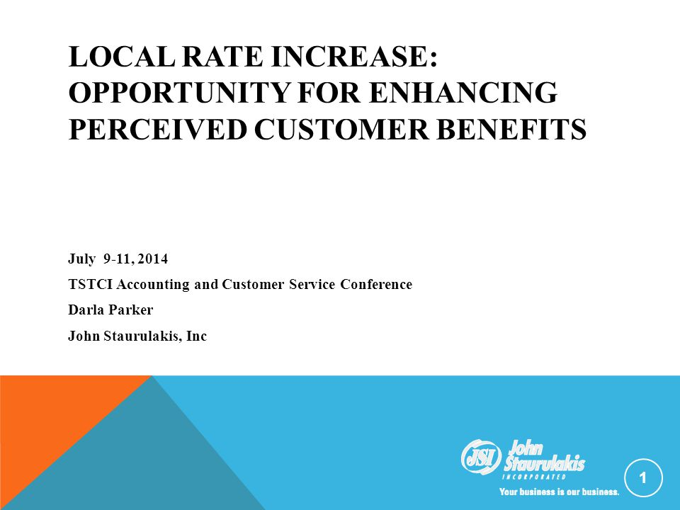 LOCAL RATE INCREASE: OPPORTUNITY FOR ENHANCING PERCEIVED CUSTOMER BENEFITS July 9-11, 2014 TSTCI Accounting and Customer Service Conference Darla Parker John Staurulakis, Inc 1