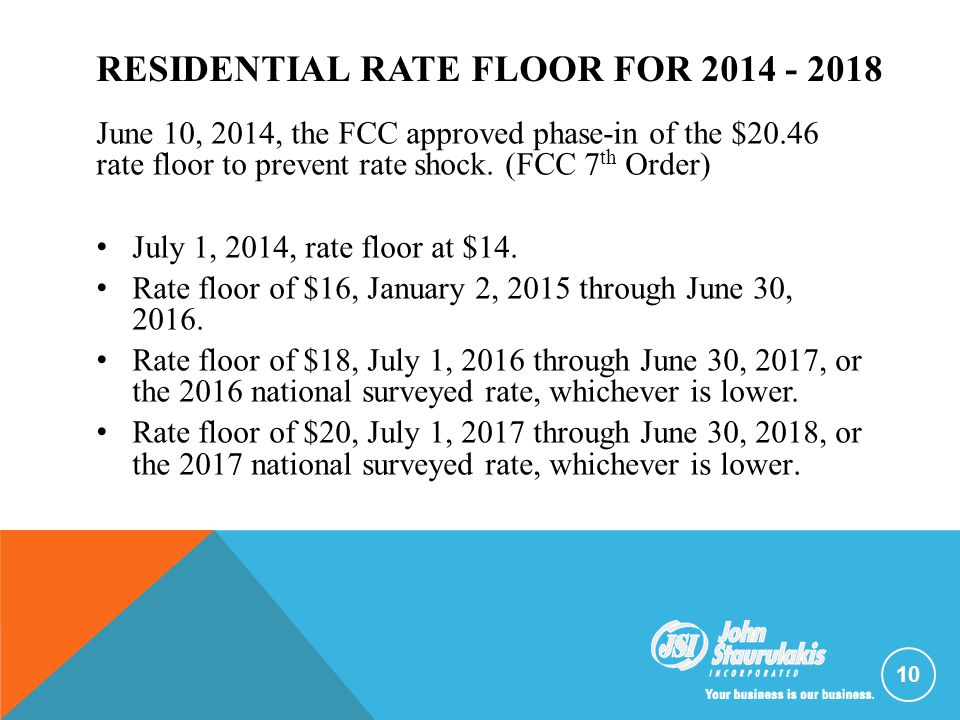 RESIDENTIAL RATE FLOOR FOR 2014 - 2018 June 10, 2014, the FCC approved phase-in of the $20.46 rate floor to prevent rate shock. (FCC 7 th Order) July
