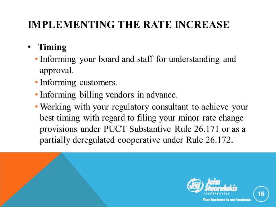 IMPLEMENTING THE RATE INCREASE 16 Timing Informing your board and staff for understanding and approval. Informing customers. Informing billing vendors