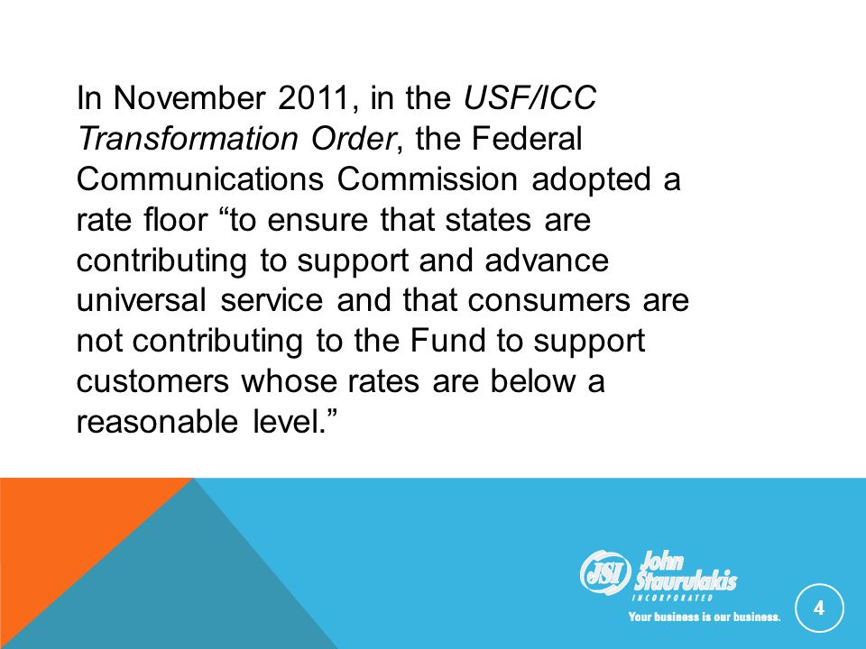 4 In November 2011, in the USF/ICC Transformation Order, the Federal Communications Commission adopted a rate floor to ensure that states are contributing to support and advance universal service and that consumers are not contributing to the Fund to support customers whose rates are below a reasonable level.