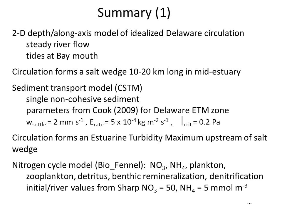 Summary (1) 2-D depth/along-axis model of idealized Delaware circulation steady river flow tides at Bay mouth Circulation forms a salt wedge 10-20 km long in mid-estuary Sediment transport model (CSTM) single non-cohesive sediment parameters from Cook (2009) for Delaware ETM zone w settle = 2 mm s -1, E rate = 5 x 10 -4 kg m -2 s -1,  crit = 0.2 Pa Circulation forms an Estuarine Turbidity Maximum upstream of salt wedge Nitrogen cycle model (Bio_Fennel): NO 3, NH 4, plankton, zooplankton, detritus, benthic remineralization, denitrification initial/river values from Sharp NO 3 = 50, NH 4 = 5 mmol m -3 …
