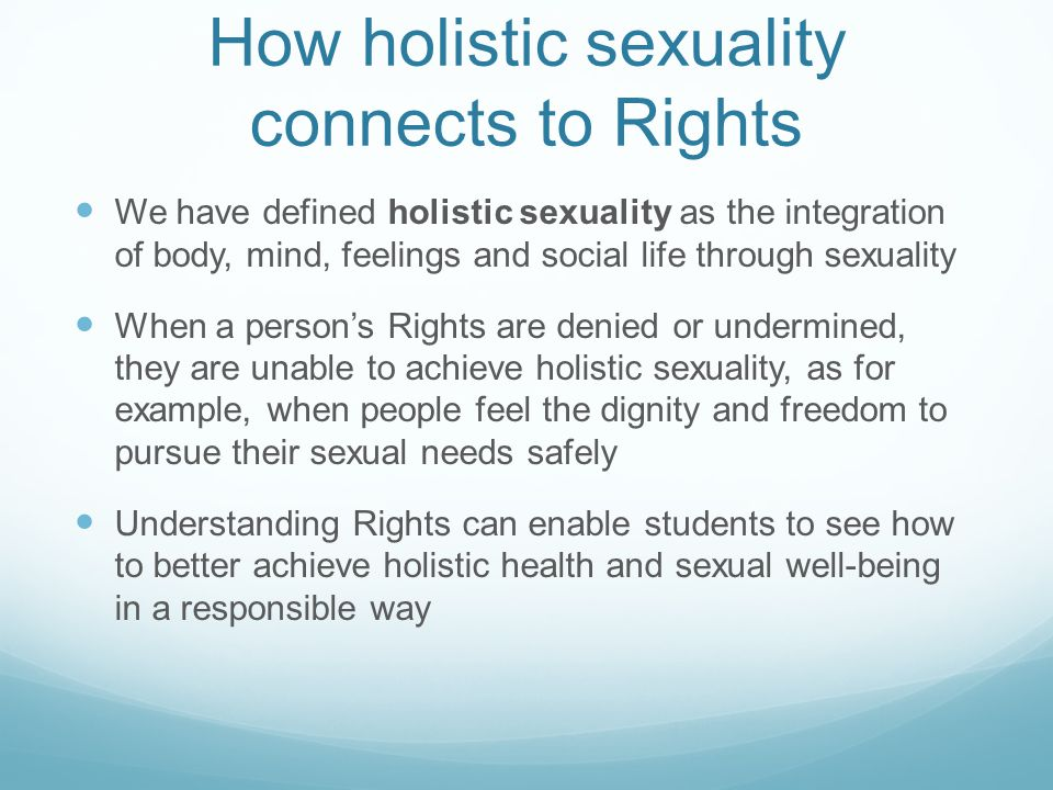 How holistic sexuality connects to Rights We have defined holistic sexuality as the integration of body, mind, feelings and social life through sexuality When a person's Rights are denied or undermined, they are unable to achieve holistic sexuality, as for example, when people feel the dignity and freedom to pursue their sexual needs safely Understanding Rights can enable students to see how to better achieve holistic health and sexual well-being in a responsible way