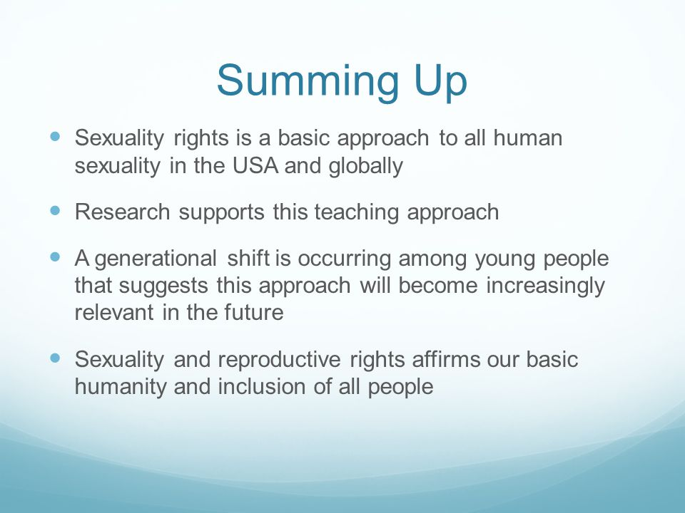 Summing Up Sexuality rights is a basic approach to all human sexuality in the USA and globally Research supports this teaching approach A generational shift is occurring among young people that suggests this approach will become increasingly relevant in the future Sexuality and reproductive rights affirms our basic humanity and inclusion of all people