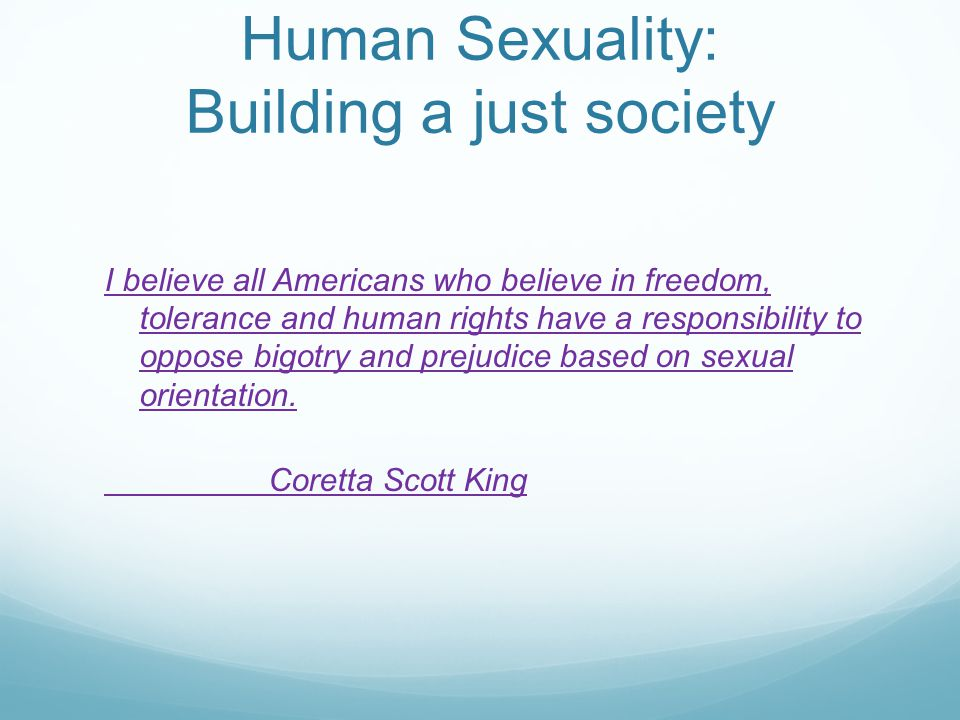 Human Sexuality: Building a just society I believe all Americans who believe in freedom, tolerance and human rights have a responsibility to oppose bigotry and prejudice based on sexual orientation.