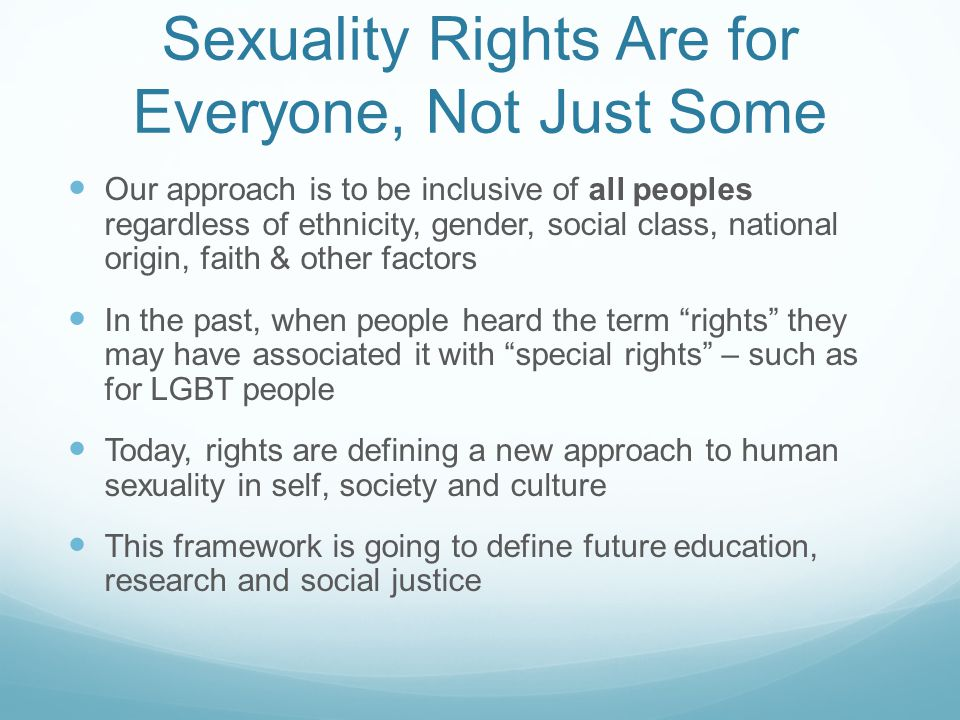 Sexuality Rights Are for Everyone, Not Just Some Our approach is to be inclusive of all peoples regardless of ethnicity, gender, social class, national origin, faith & other factors In the past, when people heard the term rights they may have associated it with special rights – such as for LGBT people Today, rights are defining a new approach to human sexuality in self, society and culture This framework is going to define future education, research and social justice