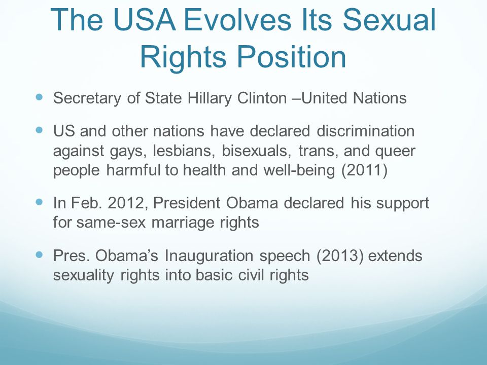 The USA Evolves Its Sexual Rights Position Secretary of State Hillary Clinton –United Nations US and other nations have declared discrimination against gays, lesbians, bisexuals, trans, and queer people harmful to health and well-being (2011) In Feb.