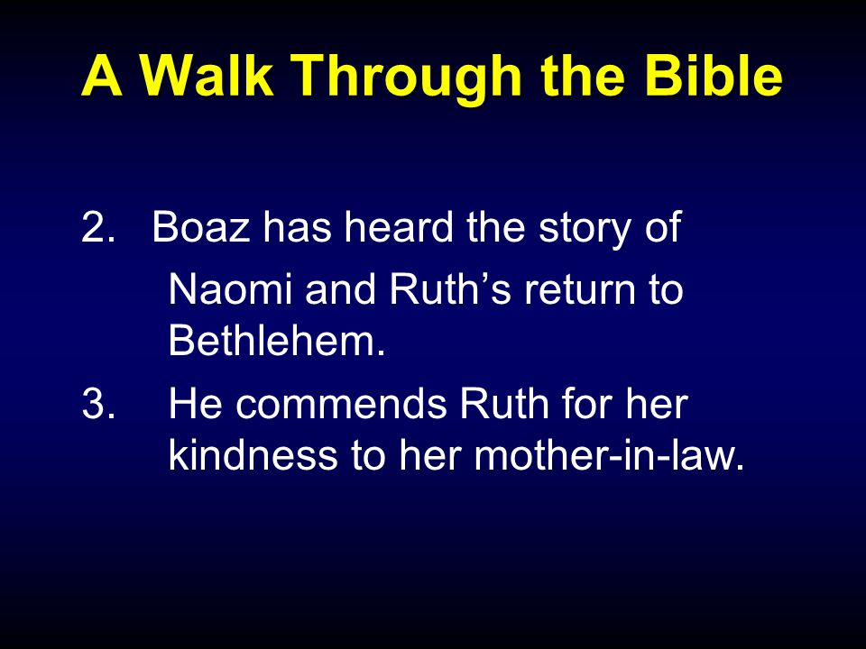 A Walk Through the Bible 2.Boaz has heard the story of Naomi and Ruth's return to Bethlehem.